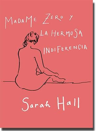 Madame Zero y la hermosa indiferencia, de Sarah Hall (Alianza)