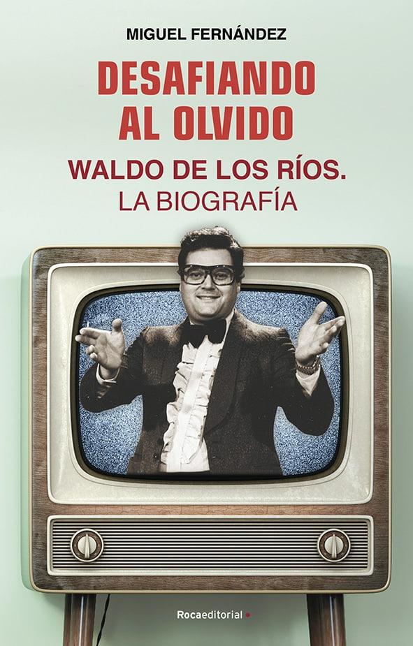 Miguel Fernando Desafiando al olvido. Waldo de los Ríos. La Biografía