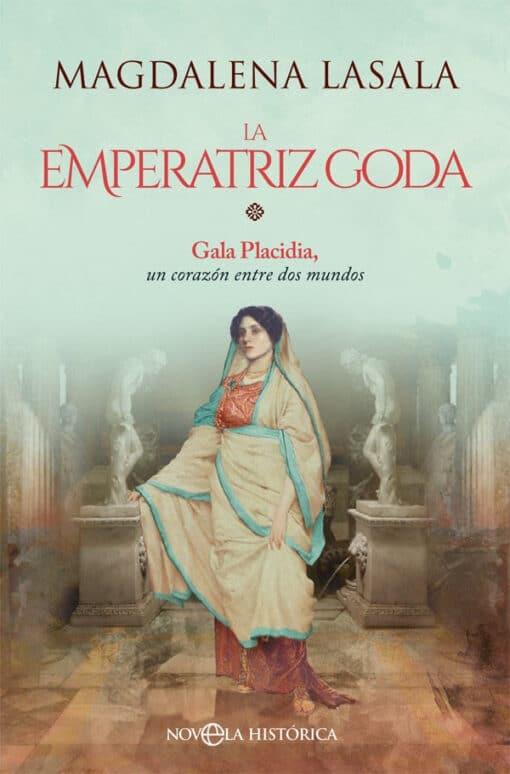 La emperatriz goda Gala Placidia, un corazón entre dos mundos Magdalena Lasala