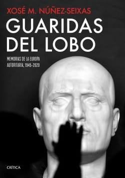 Guaridas del lobo, Memorias de la Europa autoritaria, 1945-2020, de Xosé M. Núñez Seixas.