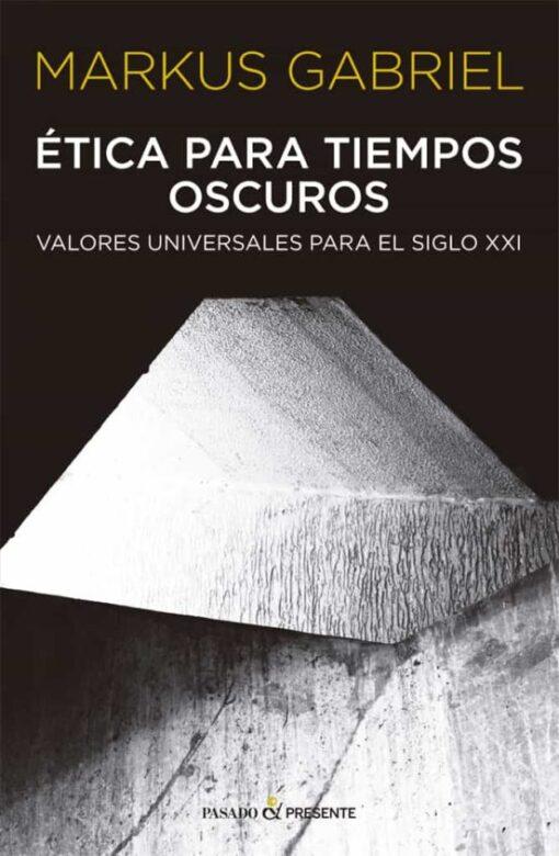 Markus Gabriel: Ética para tiempos oscuros (Valores universales para el siglo XXI)