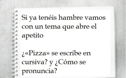 Si ya tenéis hambre vamos con un tema que abre el apetito: ¿«Pizza» se escribe en cursiva? y ¿Cómo se pronuncia?