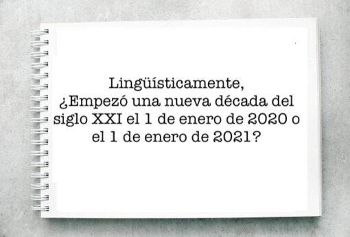 Lingüísticamente,¿Empezó una nueva década del siglo XXI el 1 de enero de 2020 o el 1 de enero de 2021?