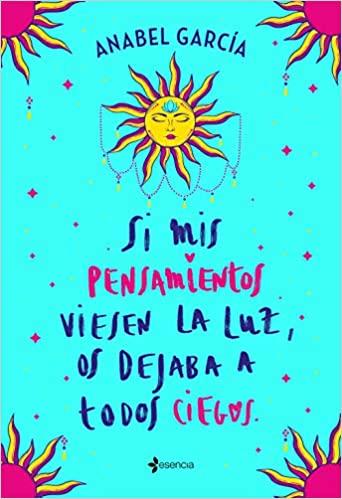 Si mis pensamientos viesen la luz, os dejaba a todos ciegos, de Anabel García
